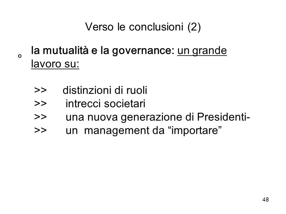 48 Verso le conclusioni (2) ° la mutualità e la governance: un grande lavoro su: >> distinzioni di ruoli >> intrecci societari >> una nuova generazione di Presidenti- >> un management da importare