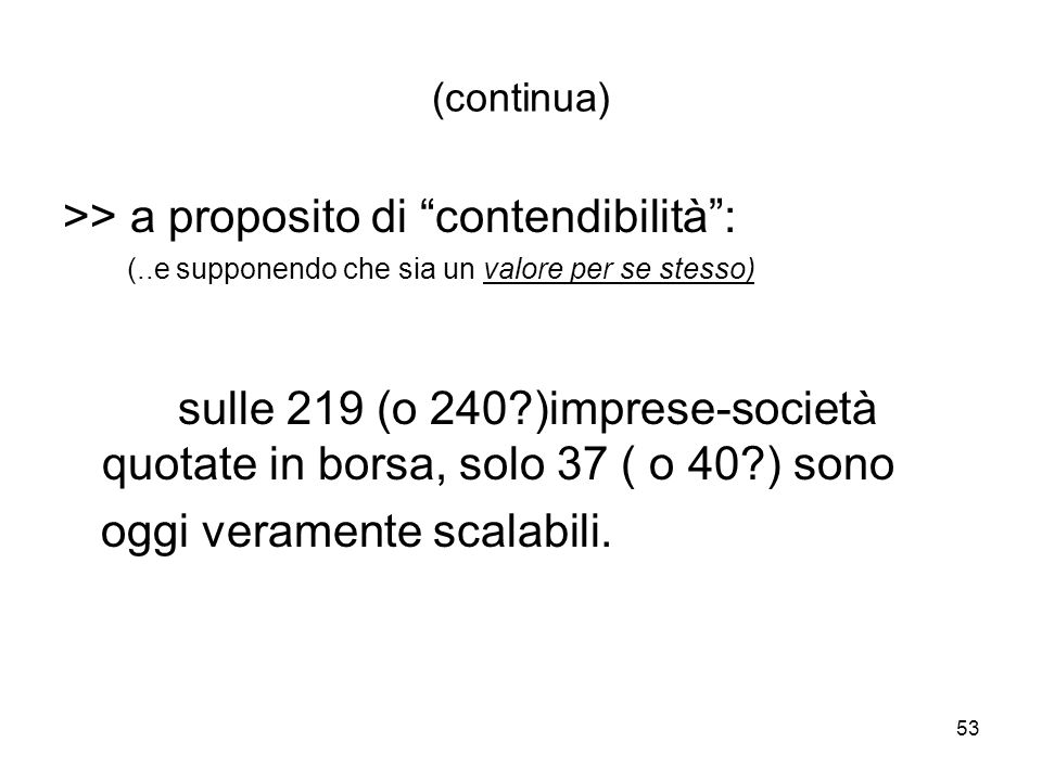53 (continua) >> a proposito di contendibilità: (..e supponendo che sia un valore per se stesso) sulle 219 (o 240 )imprese-società quotate in borsa, solo 37 ( o 40 ) sono oggi veramente scalabili.