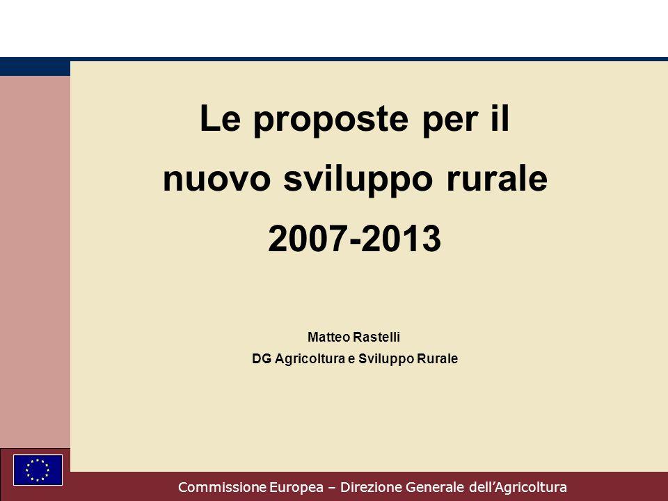 Commissione Europea – Direzione Generale dellAgricoltura Le proposte per il nuovo sviluppo rurale 2007-2013 Matteo Rastelli DG Agricoltura e Sviluppo Rurale