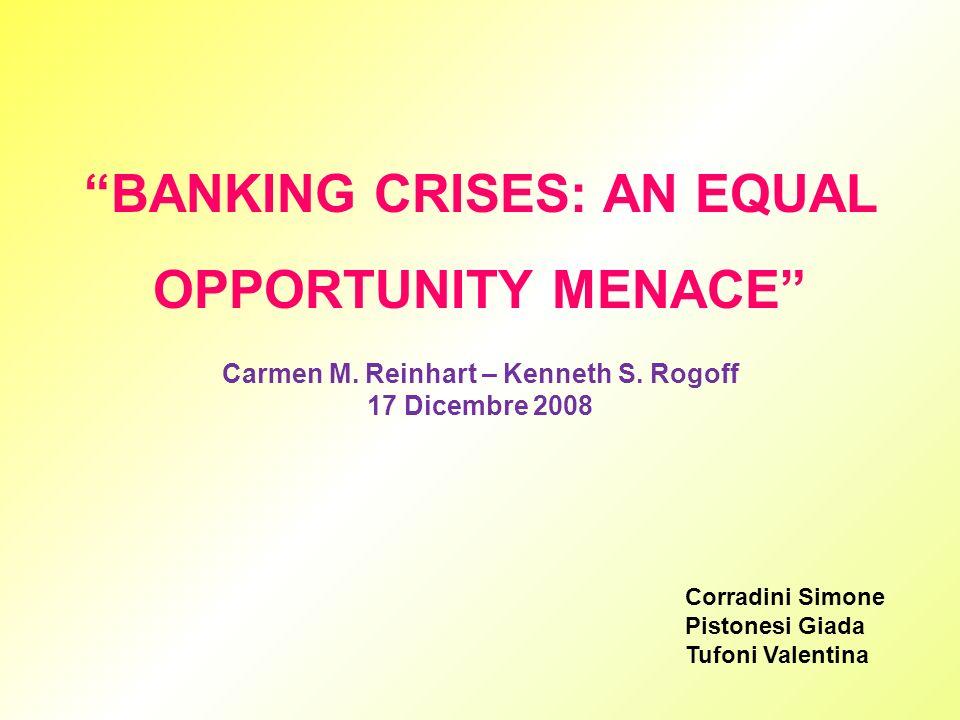 BANKING CRISES: AN EQUAL OPPORTUNITY MENACE Carmen M. Reinhart – Kenneth S. Rogoff 17 Dicembre 2008 Corradini Simone Pistonesi Giada Tufoni Valentina