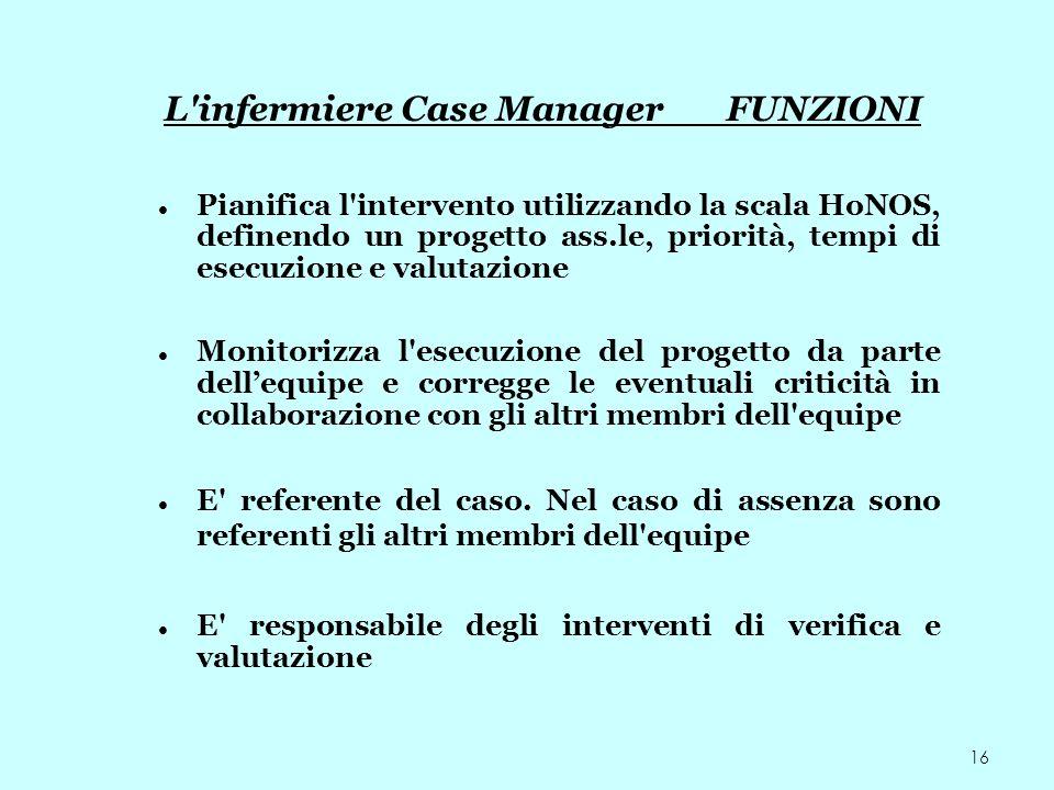 16 L'infermiere Case Manager FUNZIONI Pianifica l'intervento utilizzando la scala HoNOS, definendo un progetto ass.le, priorità, tempi di esecuzione e