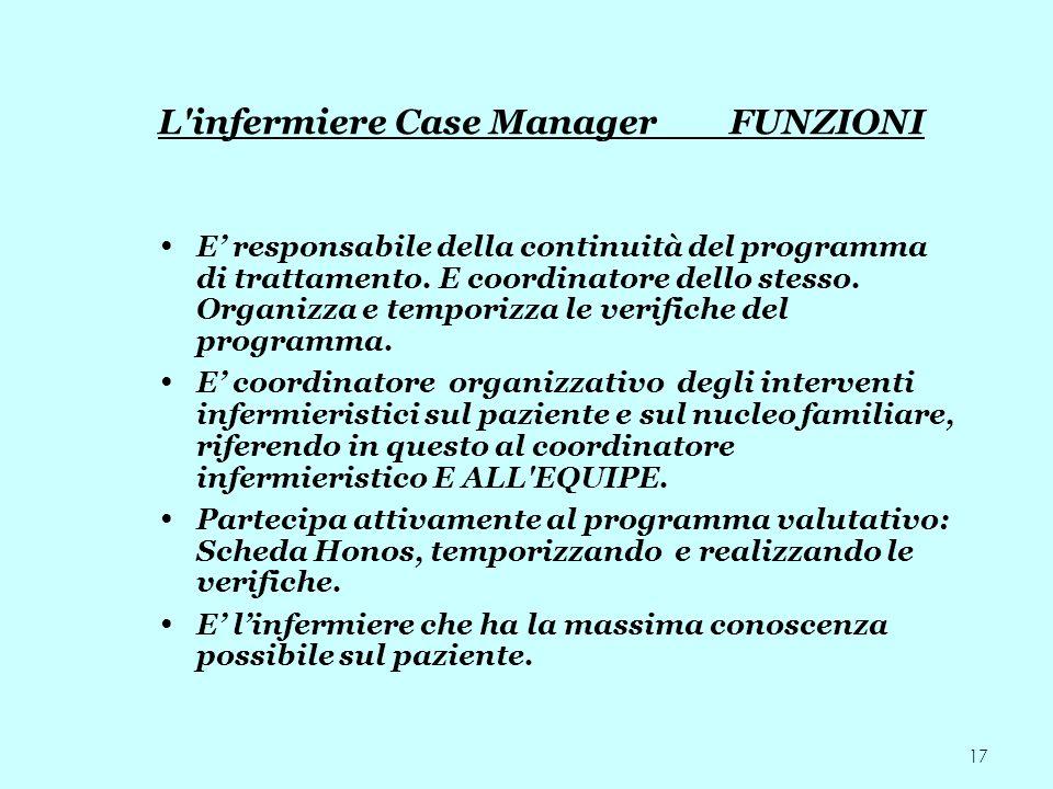 17 L'infermiere Case Manager FUNZIONI E responsabile della continuità del programma di trattamento. E coordinatore dello stesso. Organizza e temporizz