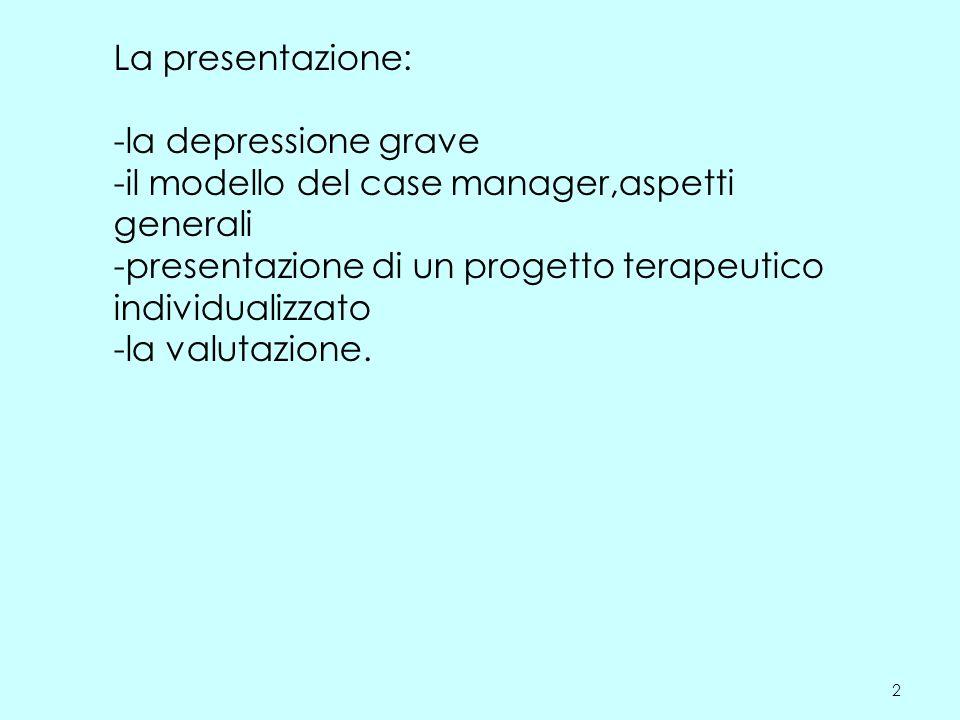 2 La presentazione: -la depressione grave -il modello del case manager,aspetti generali -presentazione di un progetto terapeutico individualizzato -la