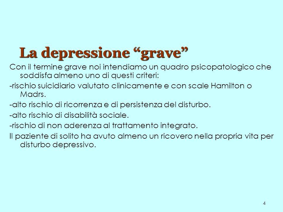 4 La depressione grave Con il termine grave noi intendiamo un quadro psicopatologico che soddisfa almeno uno di questi criteri: -rischio suicidiario v
