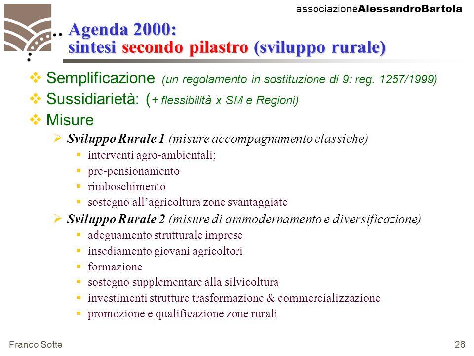 associazione AlessandroBartola Franco Sotte 26 Agenda 2000: sintesi secondo pilastro (sviluppo rurale) Semplificazione (un regolamento in sostituzione di 9: reg.