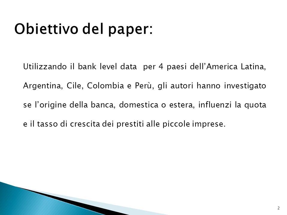 Obiettivo del paper: Utilizzando il bank level data per 4 paesi dellAmerica Latina, Argentina, Cile, Colombia e Perù, gli autori hanno investigato se lorigine della banca, domestica o estera, influenzi la quota e il tasso di crescita dei prestiti alle piccole imprese.