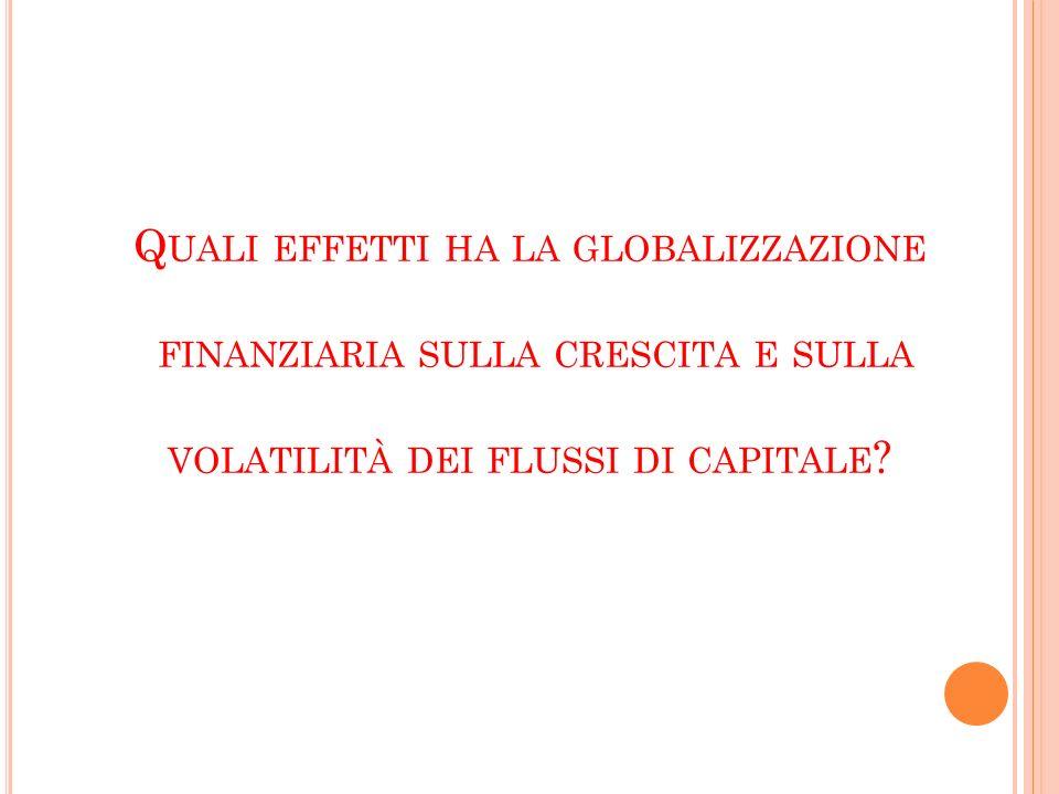 Q UALI EFFETTI HA LA GLOBALIZZAZIONE FINANZIARIA SULLA CRESCITA E SULLA VOLATILITÀ DEI FLUSSI DI CAPITALE ?