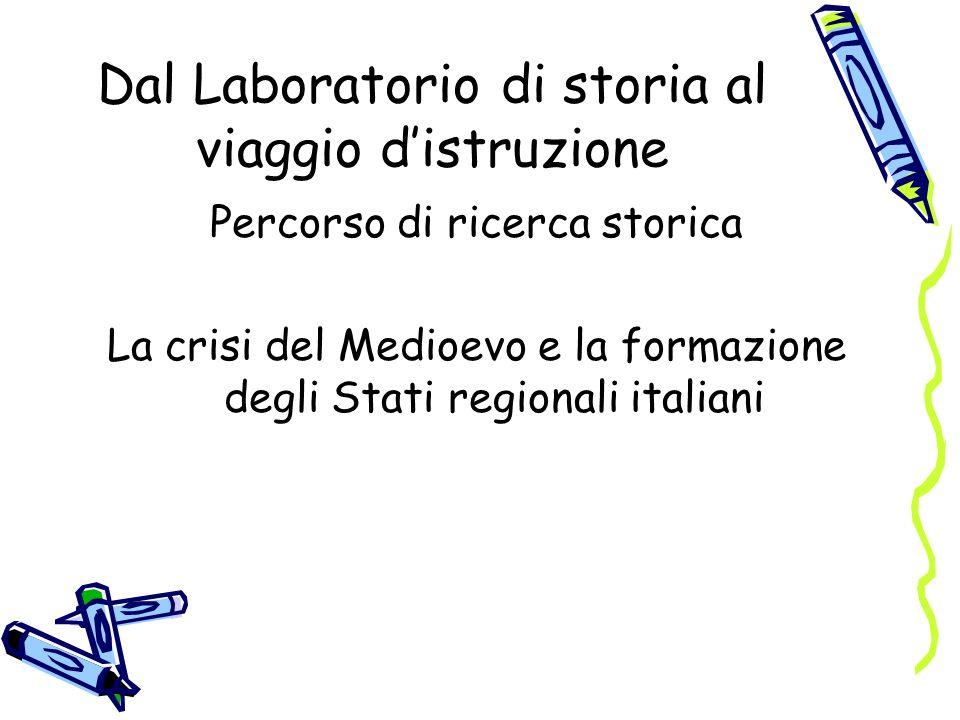 Dal Laboratorio di storia al viaggio distruzione Percorso di ricerca storica La crisi del Medioevo e la formazione degli Stati regionali italiani