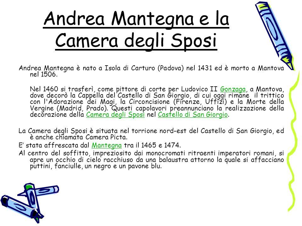 Andrea Mantegna e la Camera degli Sposi Andrea Mantegna è nato a Isola di Carturo (Padova) nel 1431 ed è morto a Mantova nel 1506. Nel 1460 si trasfer