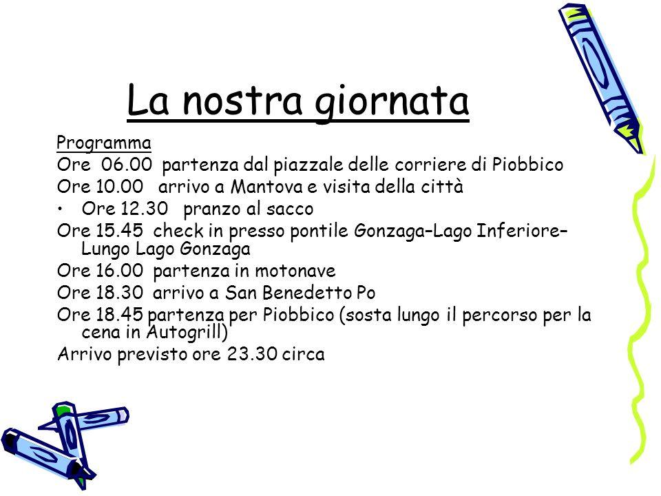 La nostra giornata Programma Ore 06.00 partenza dal piazzale delle corriere di Piobbico Ore 10.00 arrivo a Mantova e visita della città Ore 12.30 pran