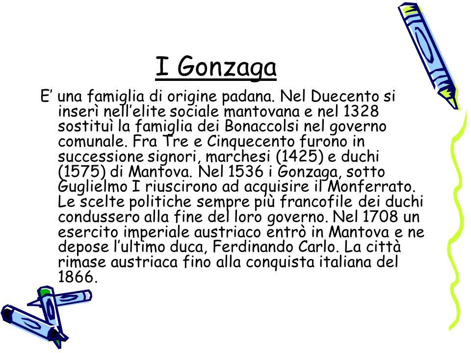 I Gonzaga E una famiglia di origine padana. Nel Duecento si inserì nellelite sociale mantovana e nel 1328 sostituì la famiglia dei Bonaccolsi nel gove