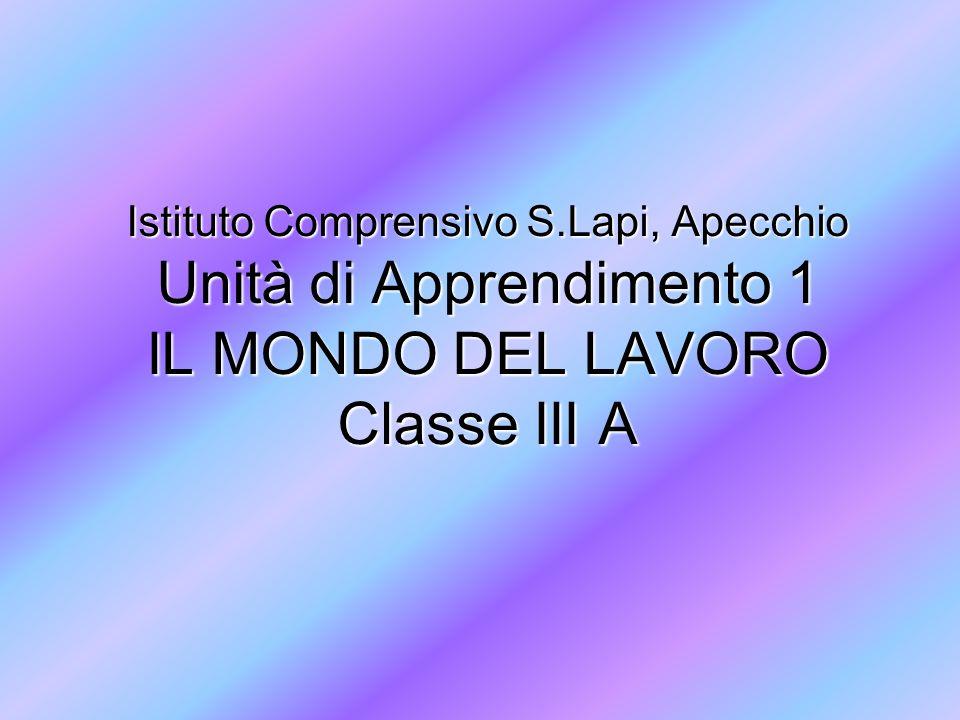 Istituto Comprensivo S.Lapi, Apecchio Unità di Apprendimento 1 IL MONDO DEL LAVORO Classe III A
