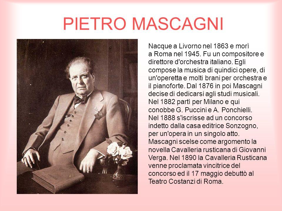 PIETRO MASCAGNI Nacque a Livorno nel 1863 e morì a Roma nel 1945. Fu un compositore e direttore d'orchestra italiano. Egli compose la musica di quindi