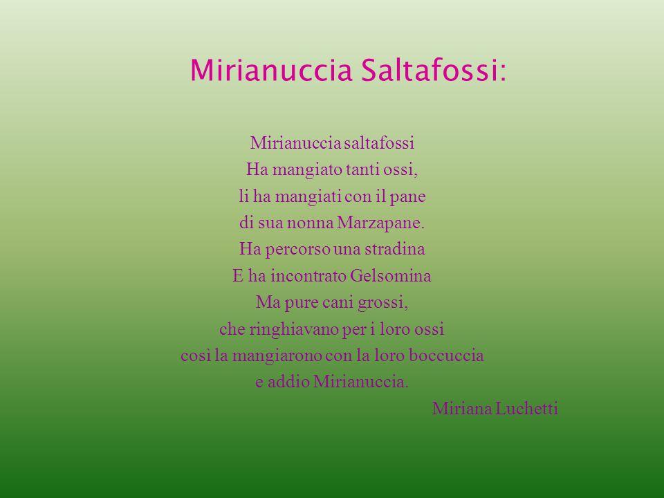 Mirianuccia Saltafossi: Mirianuccia saltafossi Ha mangiato tanti ossi, li ha mangiati con il pane di sua nonna Marzapane. Ha percorso una stradina E h