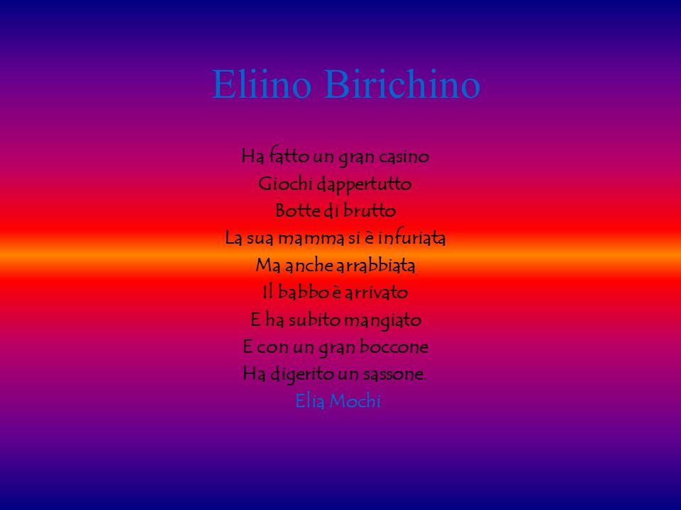 Eliino Birichino Ha fatto un gran casino Giochi dappertutto Botte di brutto La sua mamma si è infuriata Ma anche arrabbiata Il babbo è arrivato E ha s
