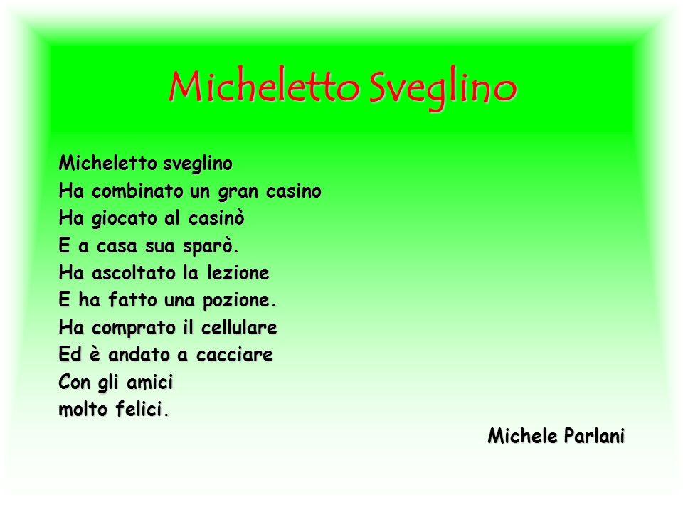 Micheletto Sveglino Micheletto sveglino Ha combinato un gran casino Ha giocato al casinò E a casa sua sparò. Ha ascoltato la lezione E ha fatto una po