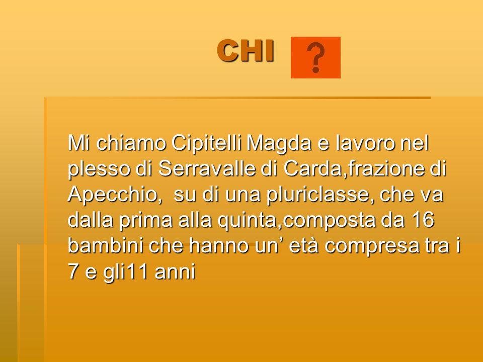 CHI Mi chiamo Cipitelli Magda e lavoro nel plesso di Serravalle di Carda,frazione di Apecchio, su di una pluriclasse, che va dalla prima alla quinta,c