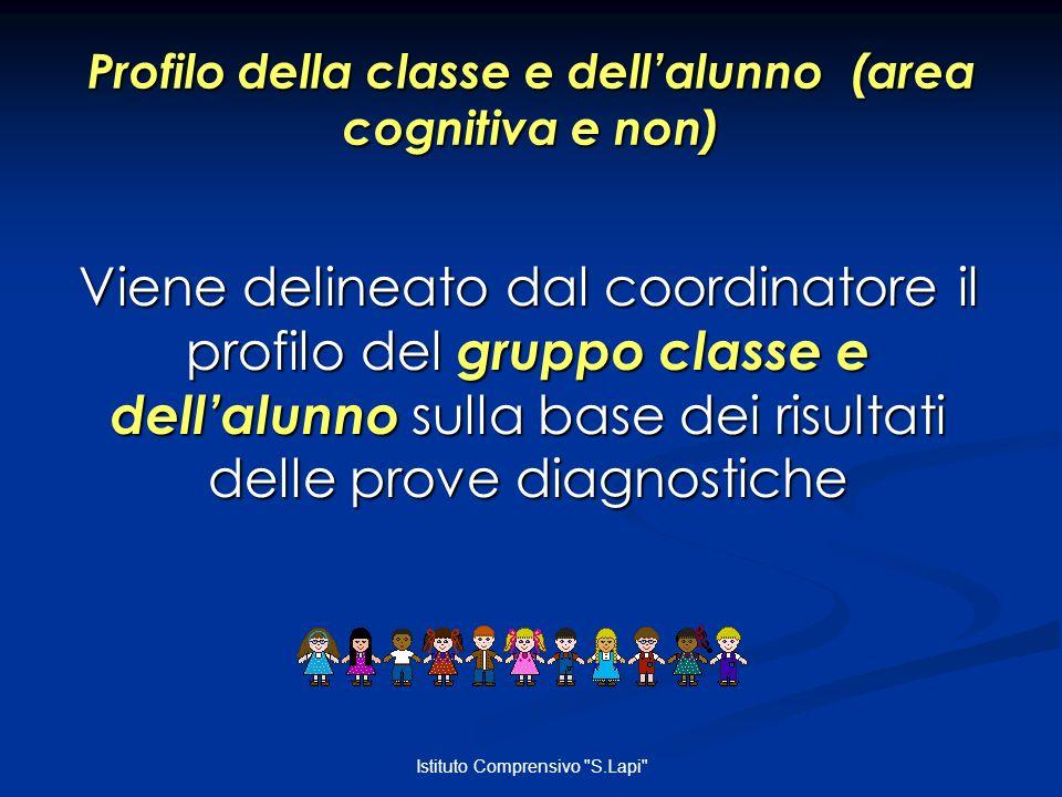 Istituto Comprensivo S.Lapi Profilo della classe e dellalunno (area cognitiva e non) Viene delineato dal coordinatore il profilo del gruppo classe e dellalunno sulla base dei risultati delle prove diagnostiche