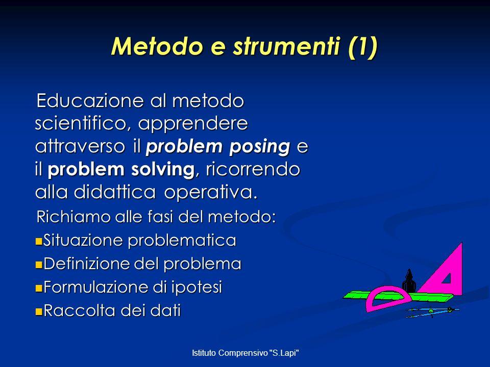 Istituto Comprensivo S.Lapi Metodo e strumenti (1) Educazione al metodo scientifico, apprendere attraverso il problem posing e il problem solving, ricorrendo alla didattica operativa.