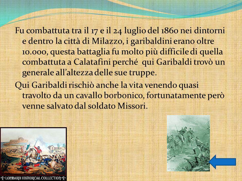 Fu combattuta tra il 17 e il 24 luglio del 1860 nei dintorni e dentro la città di Milazzo, i garibaldini erano oltre 10.000, questa battaglia fu molto