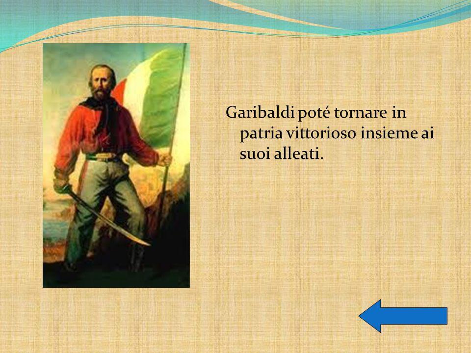 Garibaldi poté tornare in patria vittorioso insieme ai suoi alleati.
