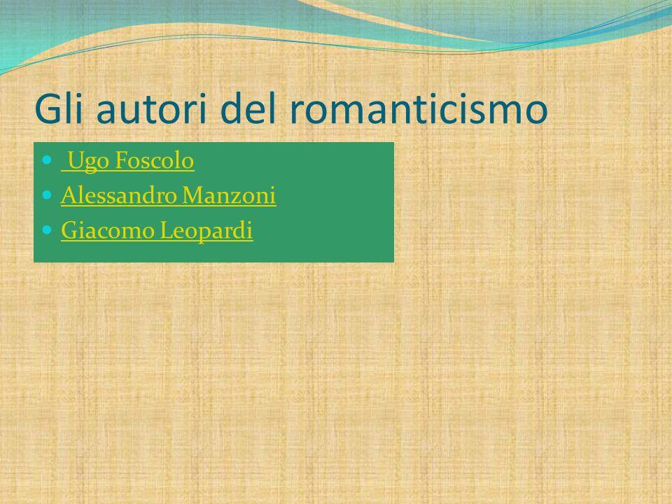 Gli autori del romanticismo Ugo Foscolo Alessandro Manzoni Giacomo Leopardi
