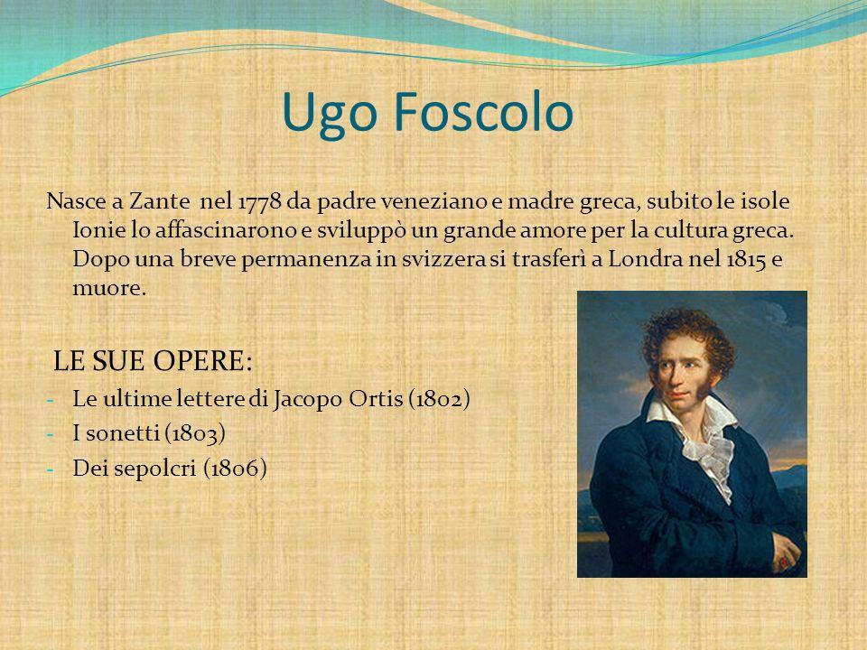 Ugo Foscolo Nasce a Zante nel 1778 da padre veneziano e madre greca, subito le isole Ionie lo affascinarono e sviluppò un grande amore per la cultura