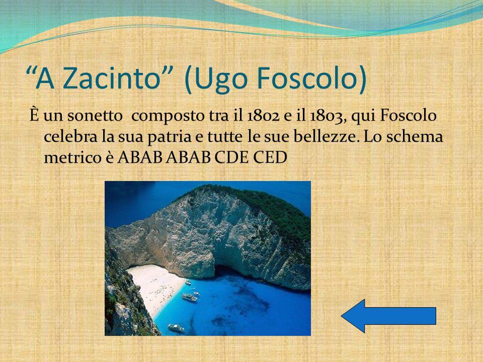 A Zacinto (Ugo Foscolo) È un sonetto composto tra il 1802 e il 1803, qui Foscolo celebra la sua patria e tutte le sue bellezze. Lo schema metrico è AB