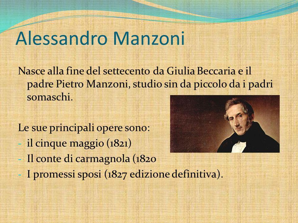 Alessandro Manzoni Nasce alla fine del settecento da Giulia Beccaria e il padre Pietro Manzoni, studio sin da piccolo da i padri somaschi. Le sue prin