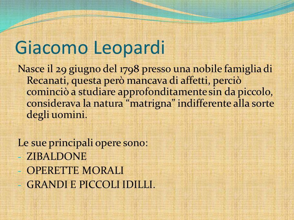 Giacomo Leopardi Nasce il 29 giugno del 1798 presso una nobile famiglia di Recanati, questa però mancava di affetti, perciò cominciò a studiare approf