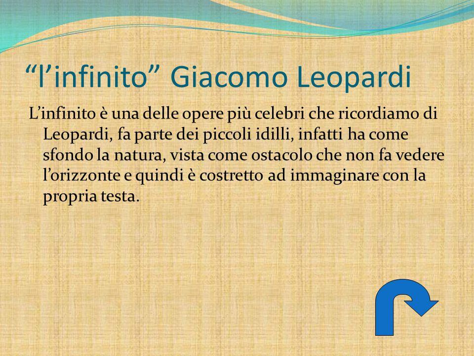 linfinito Giacomo Leopardi Linfinito è una delle opere più celebri che ricordiamo di Leopardi, fa parte dei piccoli idilli, infatti ha come sfondo la