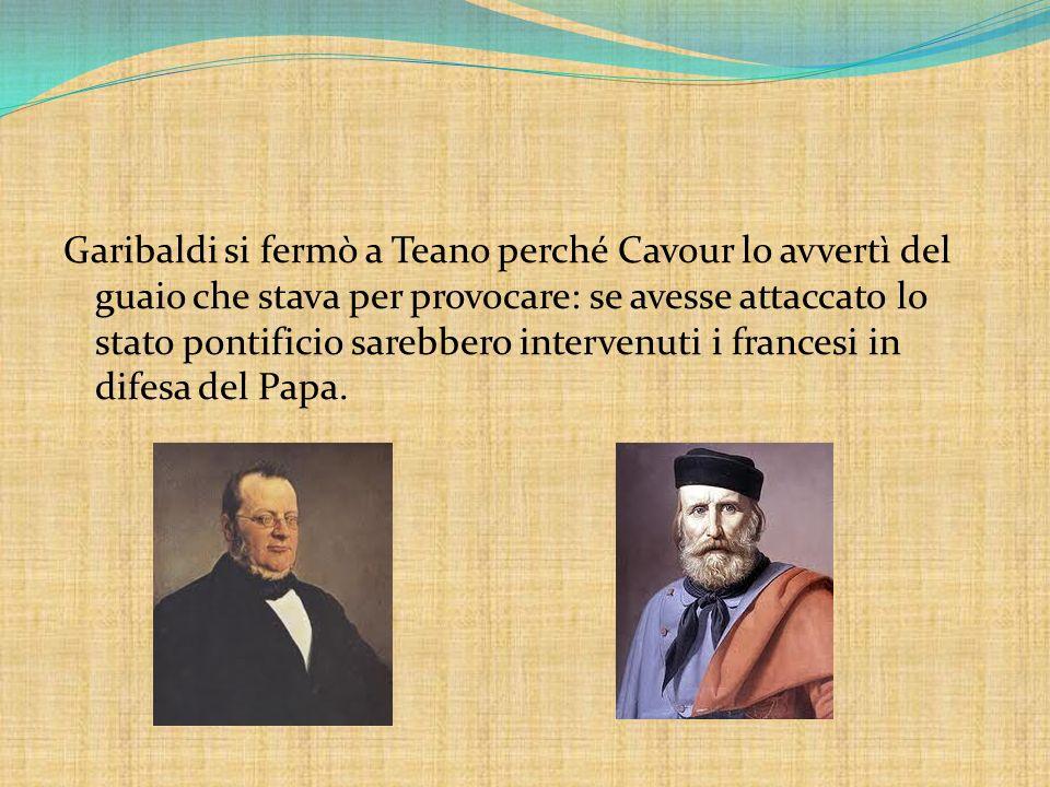Garibaldi si fermò a Teano perché Cavour lo avvertì del guaio che stava per provocare: se avesse attaccato lo stato pontificio sarebbero intervenuti i