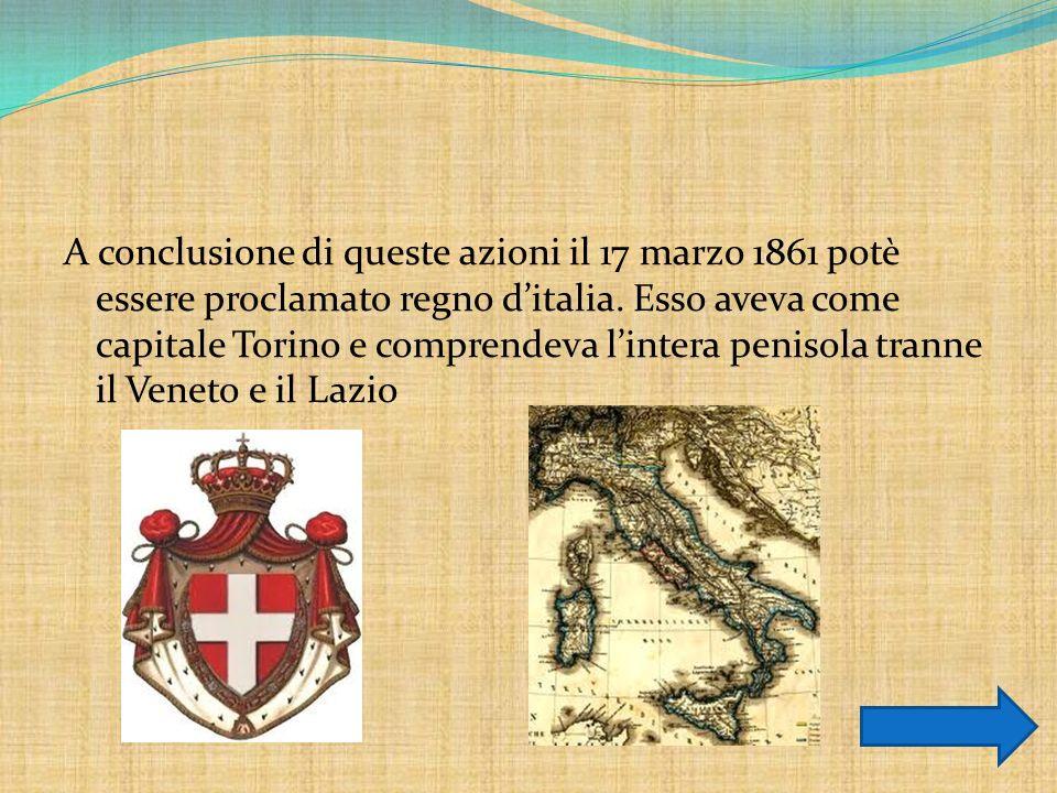 A conclusione di queste azioni il 17 marzo 1861 potè essere proclamato regno ditalia. Esso aveva come capitale Torino e comprendeva lintera penisola t