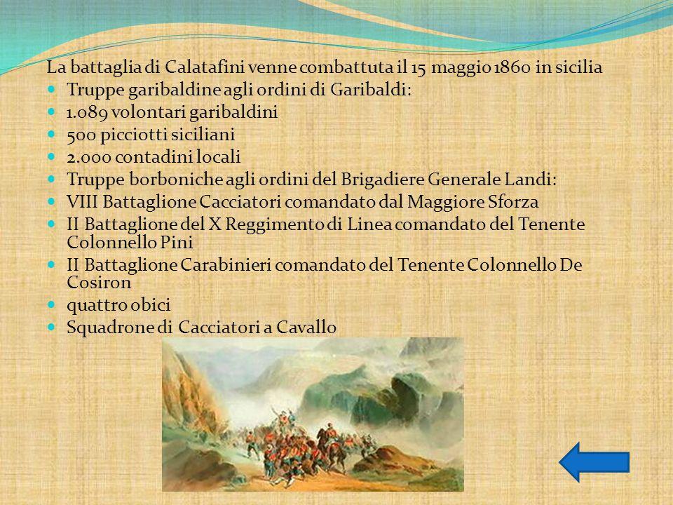 La battaglia di Calatafini venne combattuta il 15 maggio 1860 in sicilia Truppe garibaldine agli ordini di Garibaldi: 1.089 volontari garibaldini 500