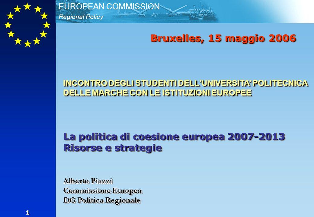 Regional Policy EUROPEAN COMMISSION 1 Bruxelles, 15 maggio 2006 INCONTRO DEGLI STUDENTI DELLUNIVERSITA POLITECNICA DELLE MARCHE CON LE ISTITUZIONI EUROPEE La politica di coesione europea 2007-2013 Risorse e strategie Alberto Piazzi Commissione Europea DG Politica Regionale