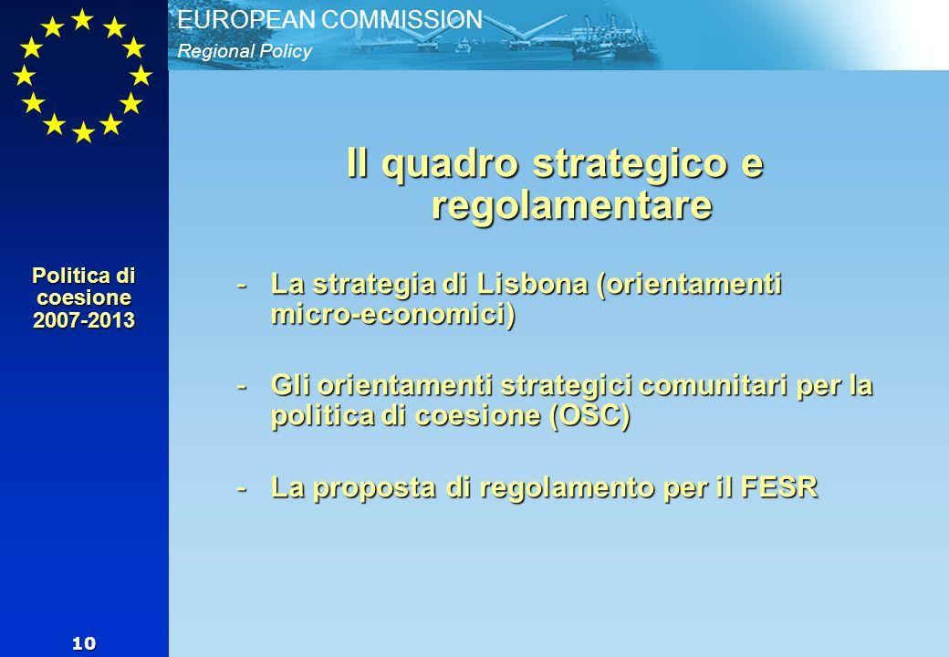 Regional Policy EUROPEAN COMMISSION 10 Il quadro strategico e regolamentare -La strategia di Lisbona (orientamenti micro-economici) -Gli orientamenti strategici comunitari per la politica di coesione (OSC) -La proposta di regolamento per il FESR Politica di coesione 2007-2013