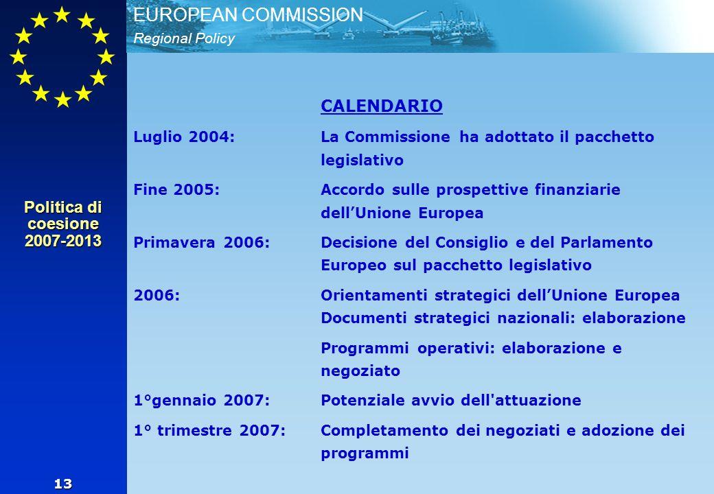 Regional Policy EUROPEAN COMMISSION 13 CALENDARIO Luglio 2004: La Commissione ha adottato il pacchetto legislativo Fine 2005: Accordo sulle prospettive finanziarie dellUnione Europea Primavera 2006: Decisione del Consiglio e del Parlamento Europeo sul pacchetto legislativo 2006: Orientamenti strategici dellUnione Europea Documenti strategici nazionali: elaborazione Programmi operativi: elaborazione e negoziato 1°gennaio 2007: Potenziale avvio dell attuazione 1° trimestre 2007:Completamento dei negoziati e adozione dei programmi Politica di coesione 2007-2013