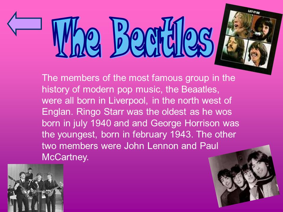 The members of the most famous group in the history of modern pop music, the Beaatles, were all born in Liverpool, in the north west of Englan.