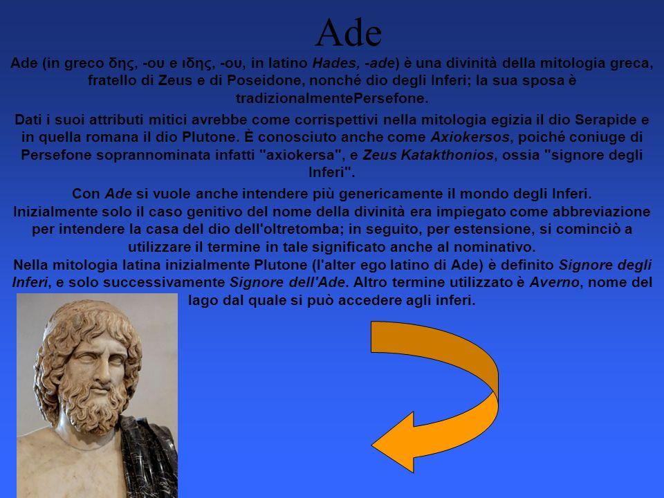 Ade Ade (in greco δης, -ου e ιδης, -ου, in latino Hades, -ade) è una divinità della mitologia greca, fratello di Zeus e di Poseidone, nonché dio degli