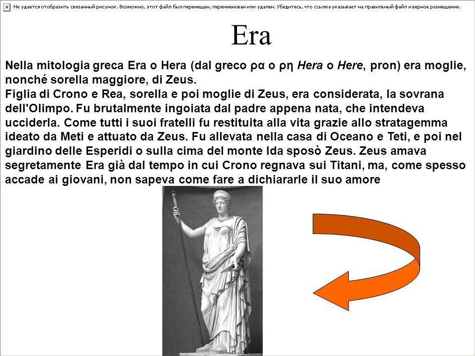 Era Nella mitologia greca Era o Hera (dal greco ρα o ρη Hera o Here, pron) era moglie, nonché sorella maggiore, di Zeus. Figlia di Crono e Rea, sorell