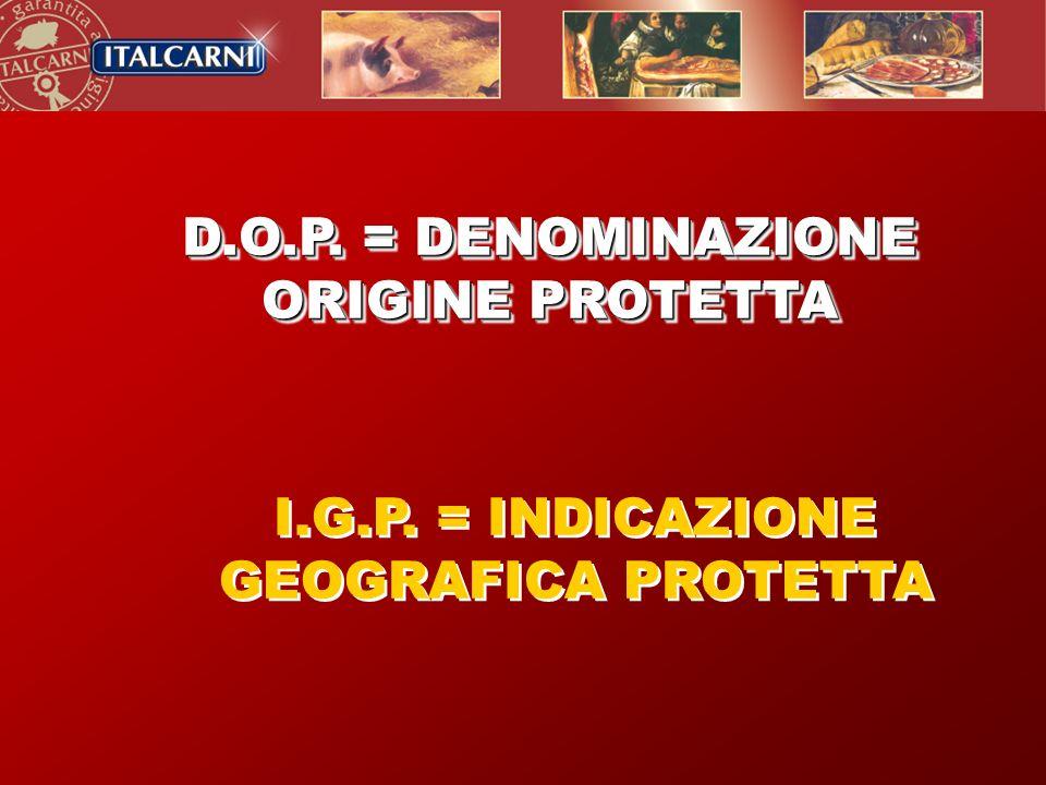 I.G.P. = INDICAZIONE GEOGRAFICA PROTETTA D.O.P. = DENOMINAZIONE ORIGINE PROTETTA