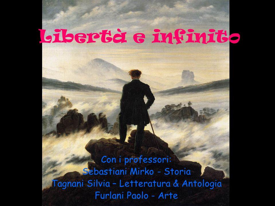 Libertà e infinito Con i professori: Sebastiani Mirko - Storia Tagnani Silvia – Letteratura & Antologia Furlani Paolo - Arte