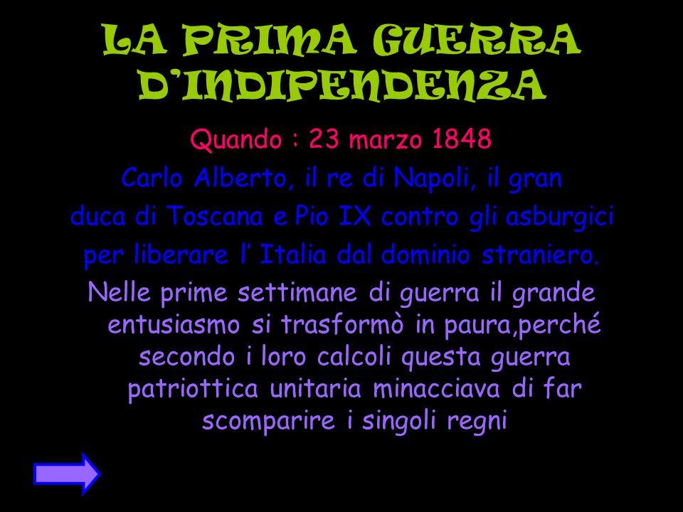LA PRIMA GUERRA DINDIPENDENZA Quando : 23 marzo 1848 Carlo Alberto, il re di Napoli, il gran duca di Toscana e Pio IX contro gli asburgici per liberar