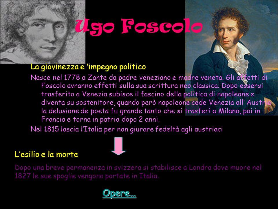 Ugo Foscolo La giovinezza e impegno politico Nasce nel 1778 a Zante da padre veneziano e madre veneta. Gli affetti di Foscolo avranno effetti sulla su
