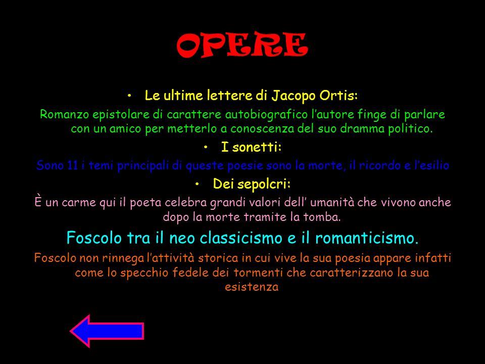 OPERE Le ultime lettere di Jacopo Ortis: Romanzo epistolare di carattere autobiografico lautore finge di parlare con un amico per metterlo a conoscenz