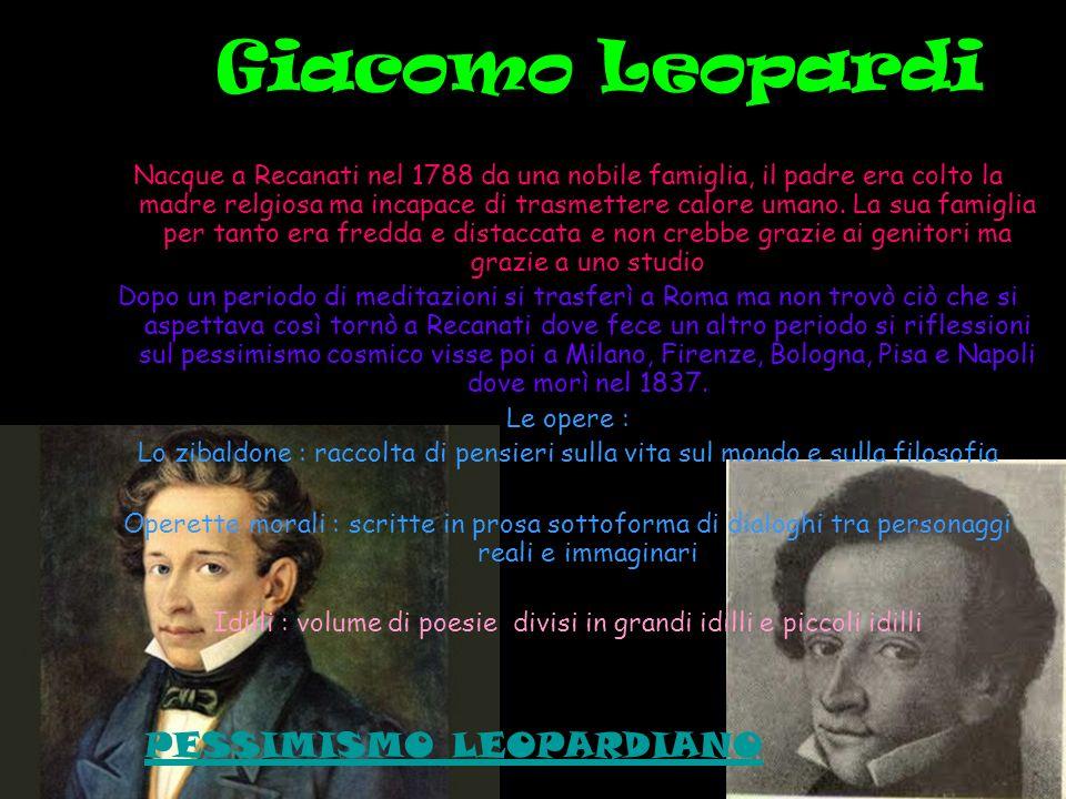 Giacomo Leopardi Nacque a Recanati nel 1788 da una nobile famiglia, il padre era colto la madre relgiosa ma incapace di trasmettere calore umano. La s