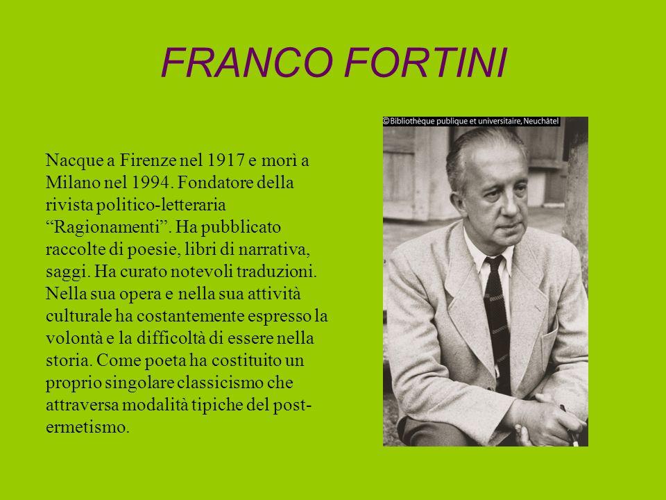 FRANCO FORTINI Nacque a Firenze nel 1917 e morì a Milano nel 1994. Fondatore della rivista politico-letteraria Ragionamenti. Ha pubblicato raccolte di