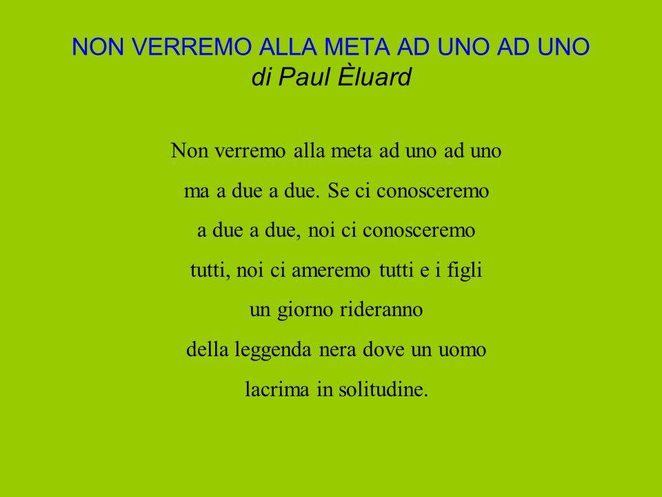 NON VERREMO ALLA META AD UNO AD UNO di Paul Èluard Non verremo alla meta ad uno ad uno ma a due a due. Se ci conosceremo a due a due, noi ci conoscere