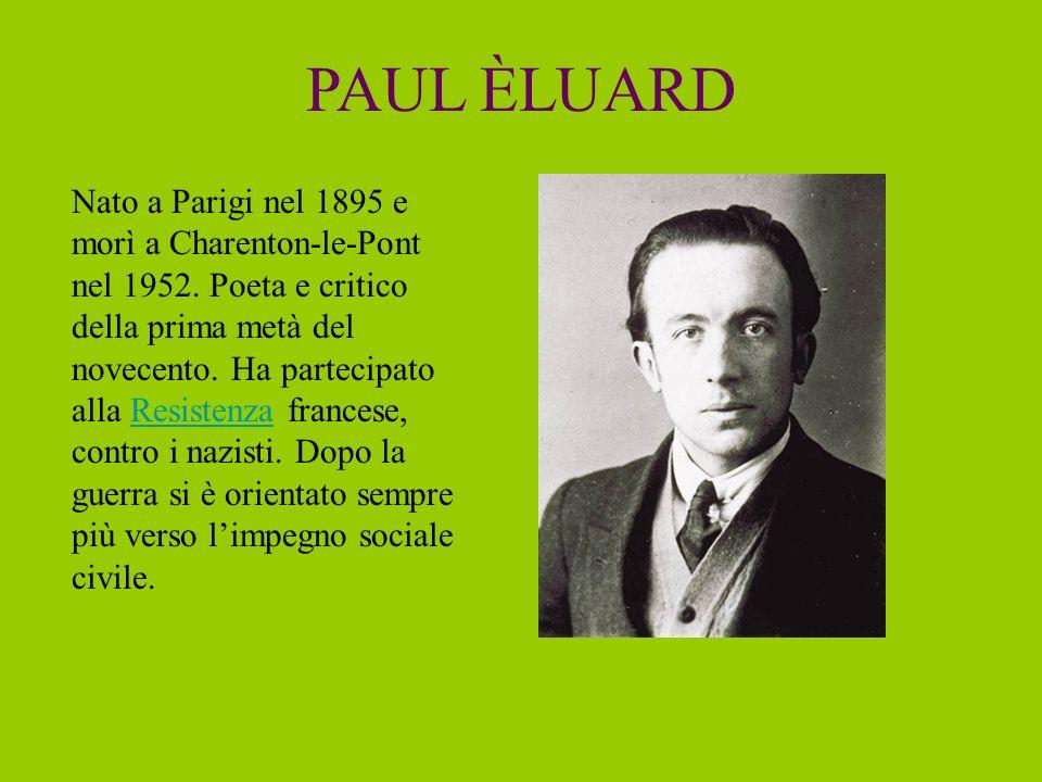 PAUL ÈLUARD Nato a Parigi nel 1895 e morì a Charenton-le-Pont nel 1952. Poeta e critico della prima metà del novecento. Ha partecipato alla Resistenza