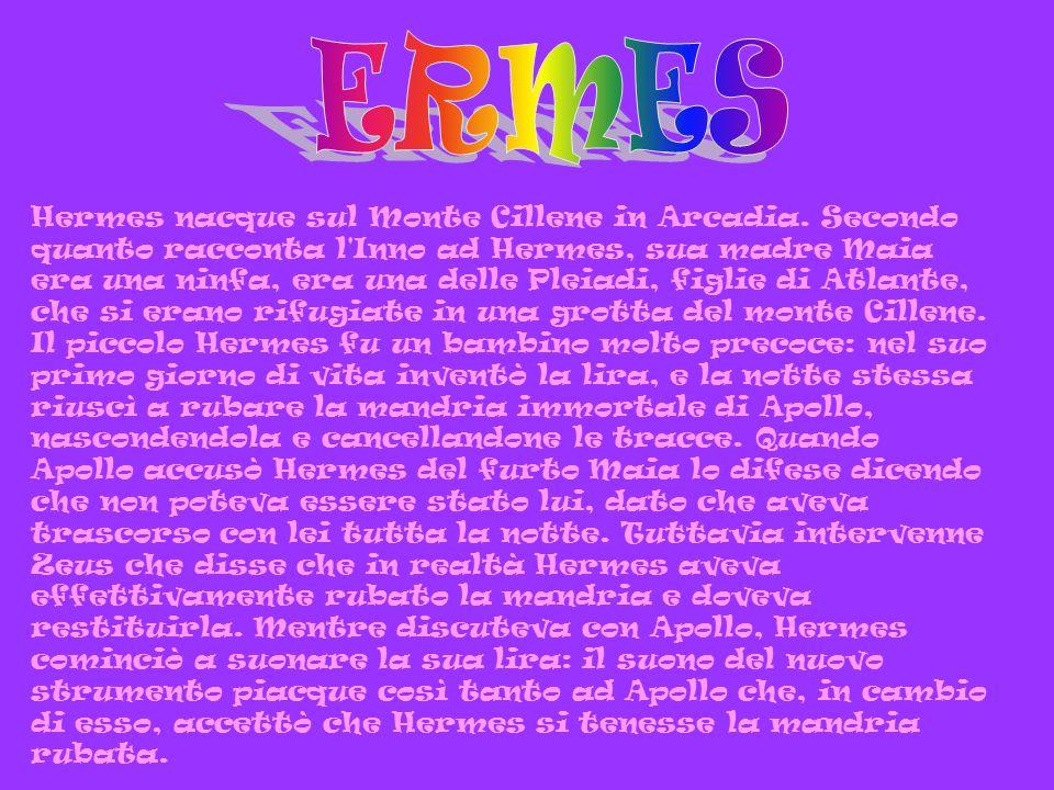 Hermes nacque sul Monte Cillene in Arcadia. Secondo quanto racconta l'Inno ad Hermes, sua madre Maia era una ninfa, era una delle Pleiadi, figlie di A